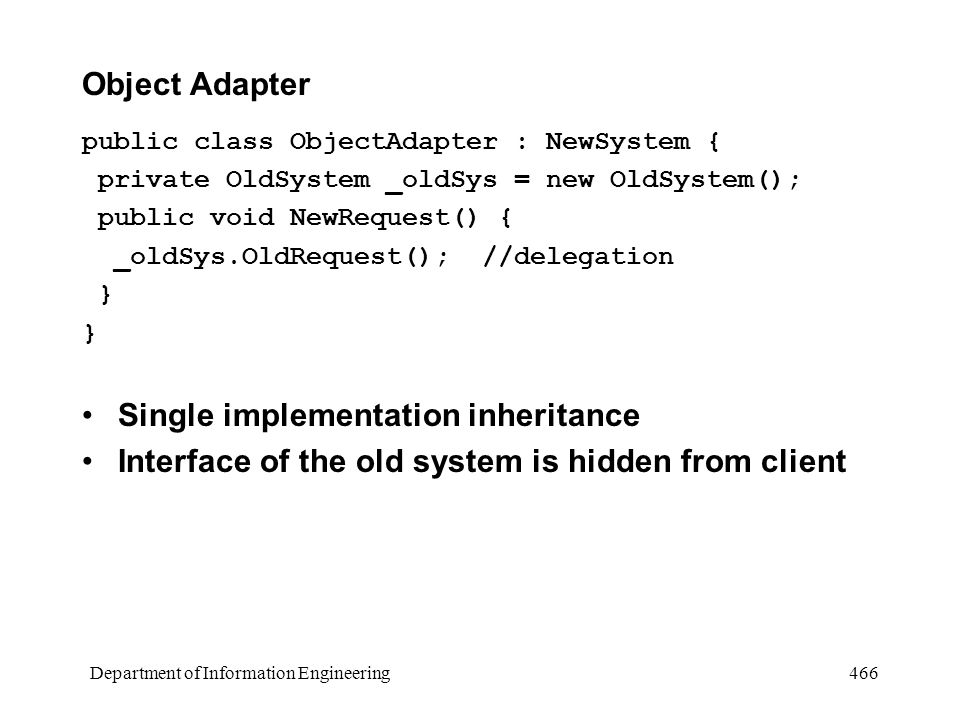 Department of Information Engineering 466 Object Adapter public class ObjectAdapter : NewSystem { private OldSystem _oldSys = new OldSystem(); public void NewRequest() { _oldSys.OldRequest(); //delegation } Single implementation inheritance Interface of the old system is hidden from client