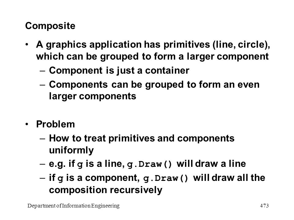 Department of Information Engineering 473 Composite A graphics application has primitives (line, circle), which can be grouped to form a larger component –Component is just a container –Components can be grouped to form an even larger components Problem –How to treat primitives and components uniformly –e.g.