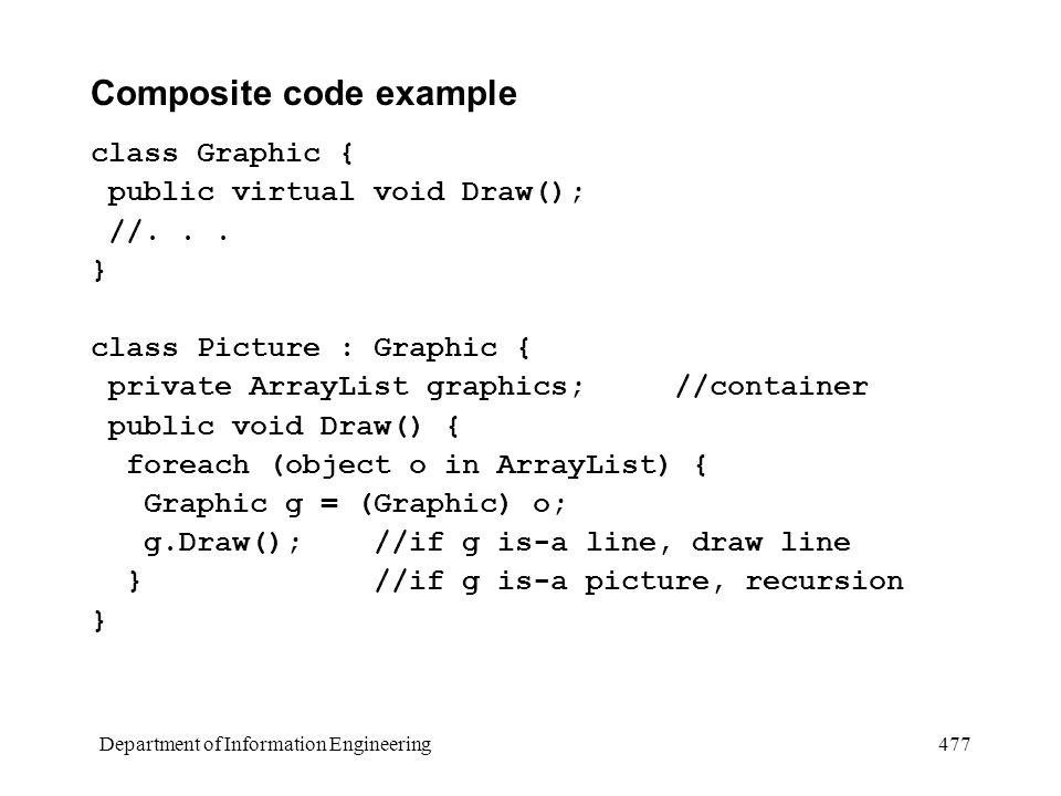 Department of Information Engineering 477 Composite code example class Graphic { public virtual void Draw(); //...