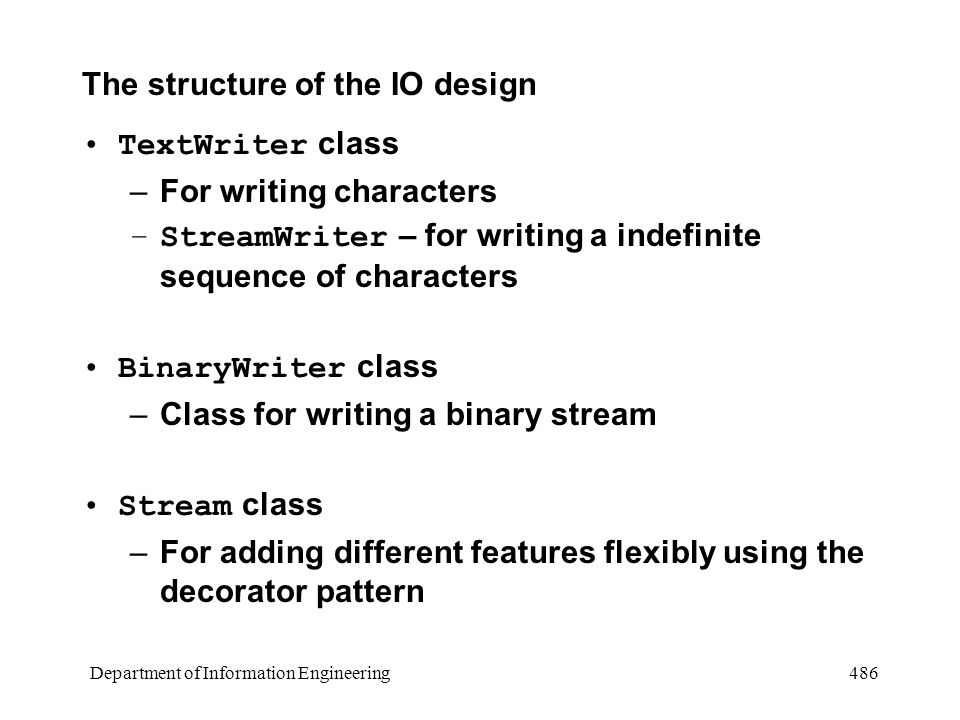 Department of Information Engineering 486 The structure of the IO design TextWriter class –For writing characters –StreamWriter – for writing a indefinite sequence of characters BinaryWriter class –Class for writing a binary stream Stream class –For adding different features flexibly using the decorator pattern