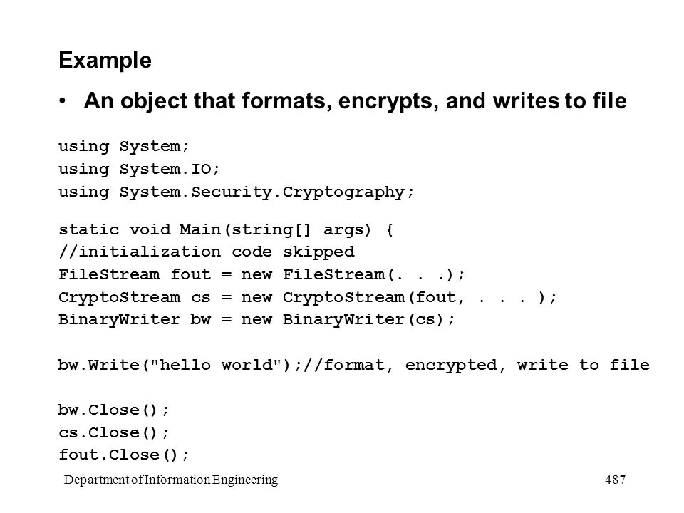 Department of Information Engineering 487 Example An object that formats, encrypts, and writes to file using System; using System.IO; using System.Security.Cryptography; static void Main(string[] args) { //initialization code skipped FileStream fout = new FileStream(...); CryptoStream cs = new CryptoStream(fout,...