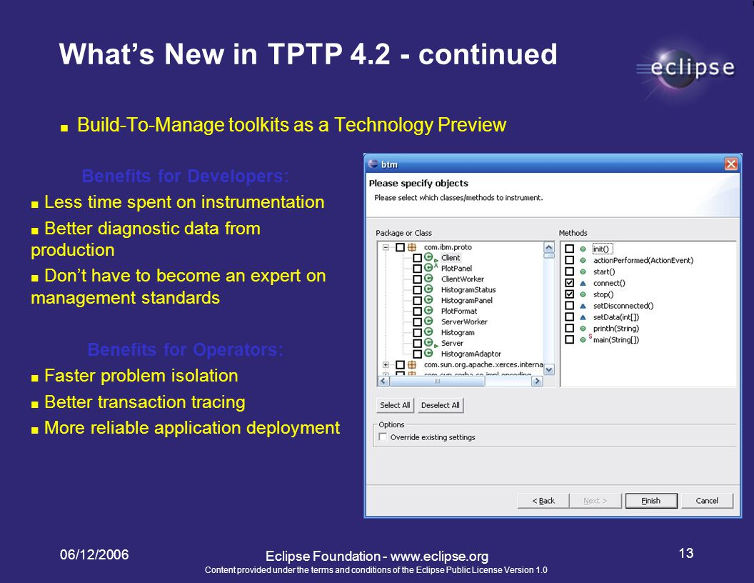 Content provided under the terms and conditions of the Eclipse Public License Version 1.0 06/12/2006 13 Eclipse Foundation - www.eclipse.org What's New in TPTP 4.2 - continued ■ Build-To-Manage toolkits as a Technology Preview Benefits for Developers: ■ Less time spent on instrumentation ■ Better diagnostic data from production ■ Don't have to become an expert on management standards Benefits for Operators: ■ Faster problem isolation ■ Better transaction tracing ■ More reliable application deployment