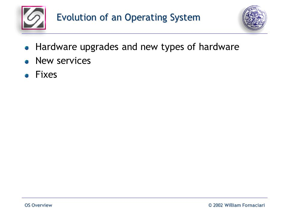 OS Overview© 2002 William Fornaciari Evolution of an Operating System Hardware upgrades and new types of hardware New services Fixes