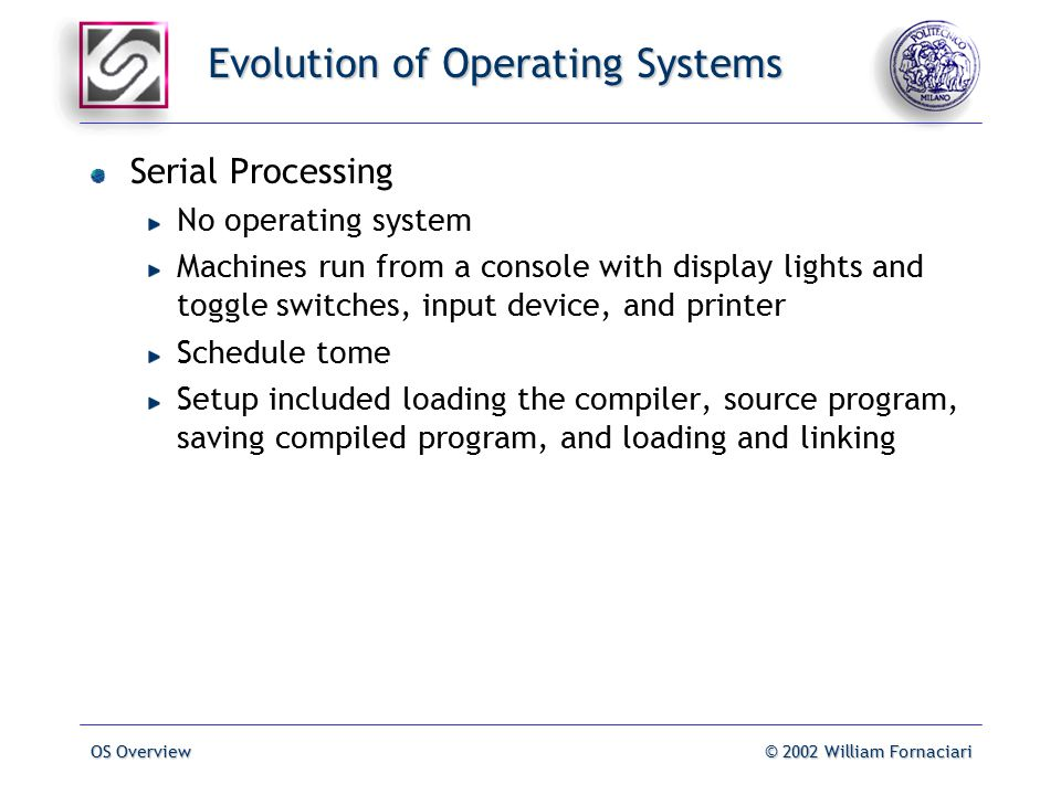 OS Overview© 2002 William Fornaciari Evolution of Operating Systems Serial Processing No operating system Machines run from a console with display lights and toggle switches, input device, and printer Schedule tome Setup included loading the compiler, source program, saving compiled program, and loading and linking