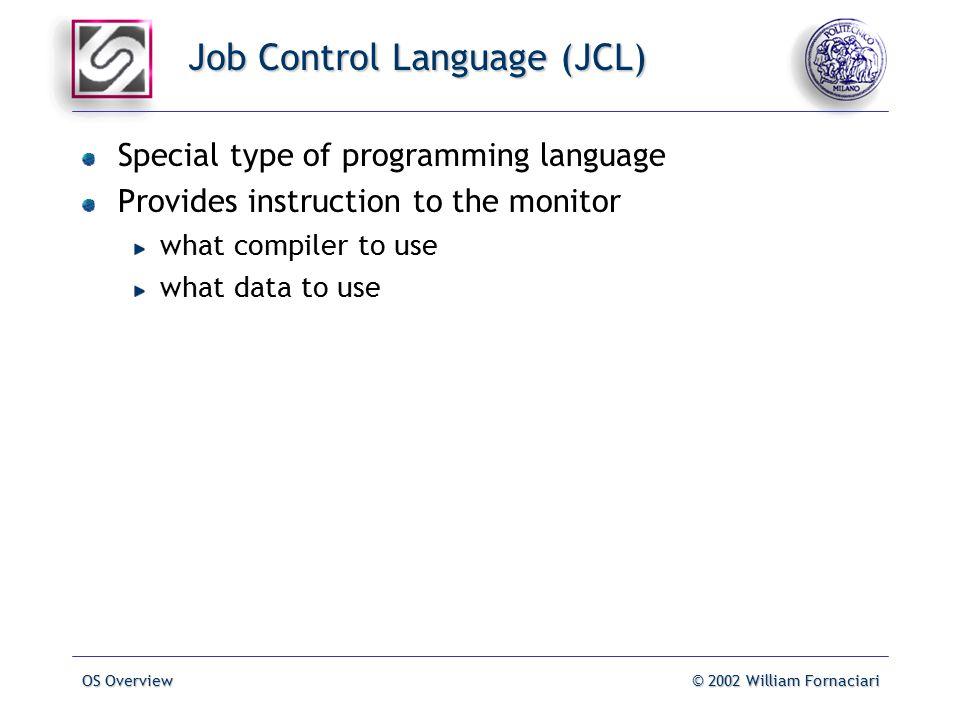 OS Overview© 2002 William Fornaciari Job Control Language (JCL) Special type of programming language Provides instruction to the monitor what compiler to use what data to use