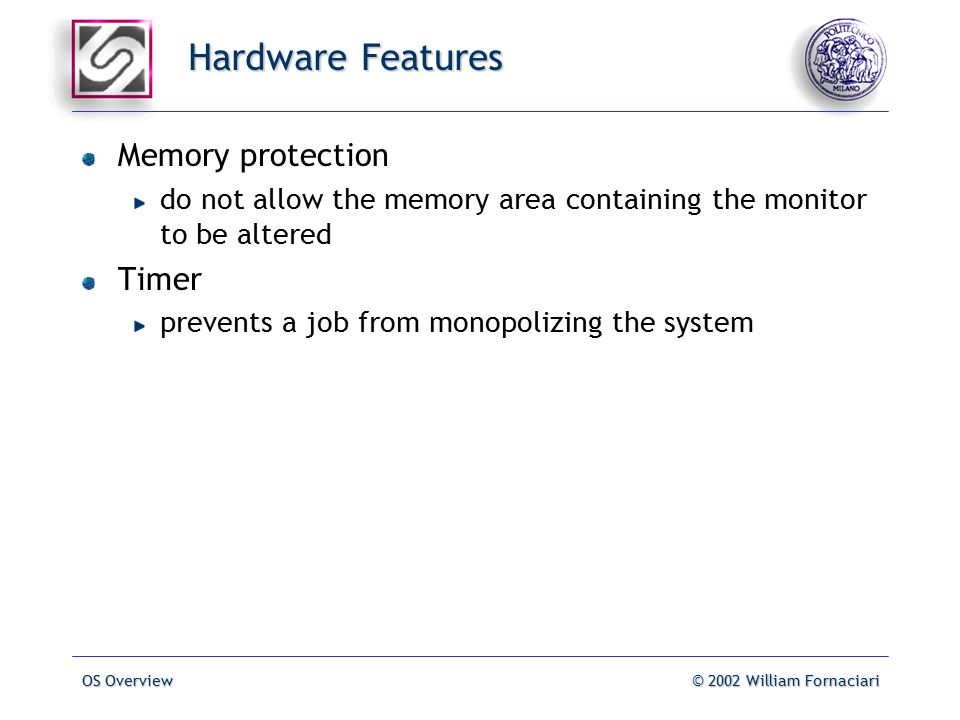 OS Overview© 2002 William Fornaciari Hardware Features Memory protection do not allow the memory area containing the monitor to be altered Timer prevents a job from monopolizing the system