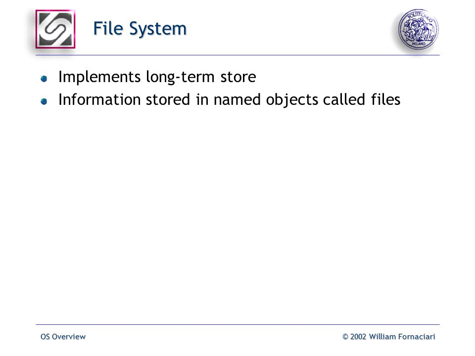 OS Overview© 2002 William Fornaciari File System Implements long-term store Information stored in named objects called files