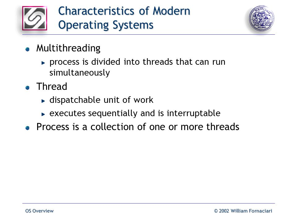 OS Overview© 2002 William Fornaciari Characteristics of Modern Operating Systems Multithreading process is divided into threads that can run simultaneously Thread dispatchable unit of work executes sequentially and is interruptable Process is a collection of one or more threads