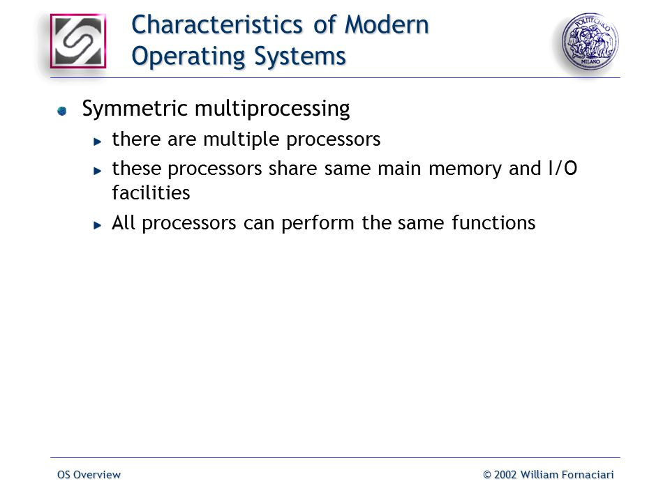OS Overview© 2002 William Fornaciari Characteristics of Modern Operating Systems Symmetric multiprocessing there are multiple processors these processors share same main memory and I/O facilities All processors can perform the same functions