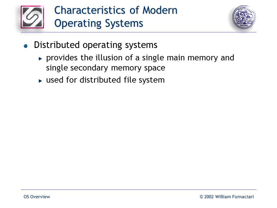 OS Overview© 2002 William Fornaciari Characteristics of Modern Operating Systems Distributed operating systems provides the illusion of a single main memory and single secondary memory space used for distributed file system