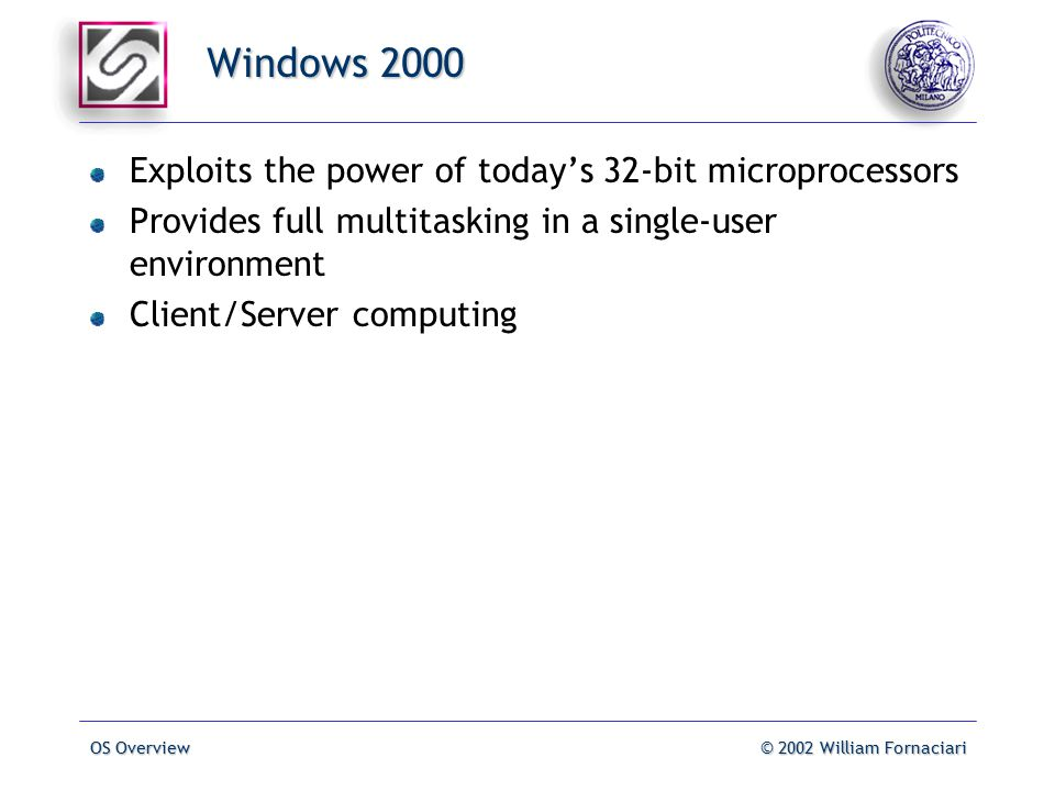 OS Overview© 2002 William Fornaciari Windows 2000 Exploits the power of today's 32-bit microprocessors Provides full multitasking in a single-user environment Client/Server computing