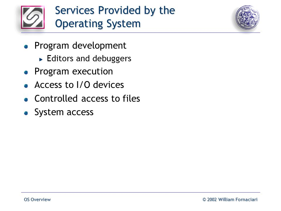OS Overview© 2002 William Fornaciari Services Provided by the Operating System Program development Editors and debuggers Program execution Access to I/O devices Controlled access to files System access