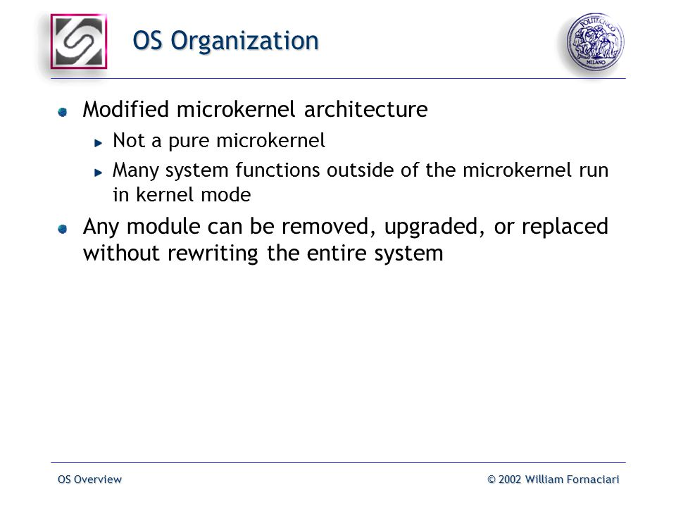 OS Overview© 2002 William Fornaciari OS Organization Modified microkernel architecture Not a pure microkernel Many system functions outside of the microkernel run in kernel mode Any module can be removed, upgraded, or replaced without rewriting the entire system