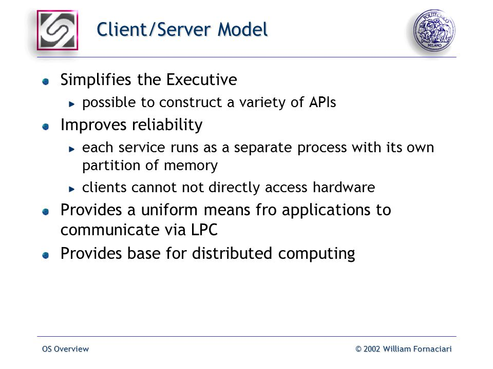 OS Overview© 2002 William Fornaciari Client/Server Model Simplifies the Executive possible to construct a variety of APIs Improves reliability each service runs as a separate process with its own partition of memory clients cannot not directly access hardware Provides a uniform means fro applications to communicate via LPC Provides base for distributed computing
