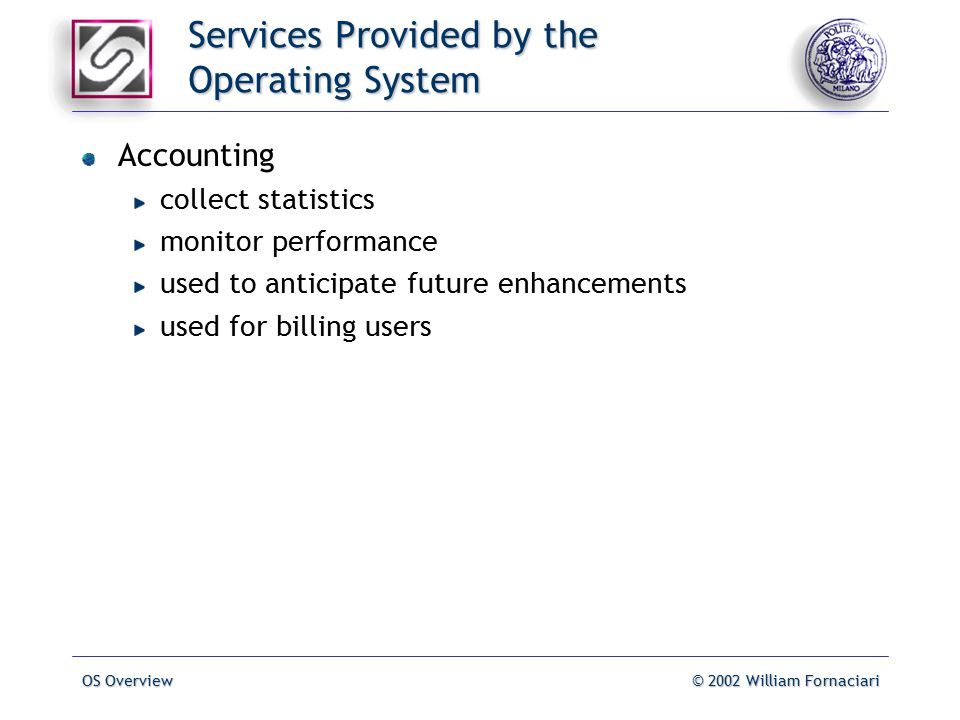 OS Overview© 2002 William Fornaciari Services Provided by the Operating System Accounting collect statistics monitor performance used to anticipate future enhancements used for billing users