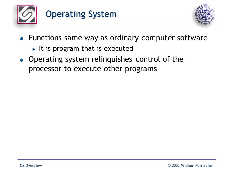 OS Overview© 2002 William Fornaciari Operating System Functions same way as ordinary computer software It is program that is executed Operating system relinquishes control of the processor to execute other programs