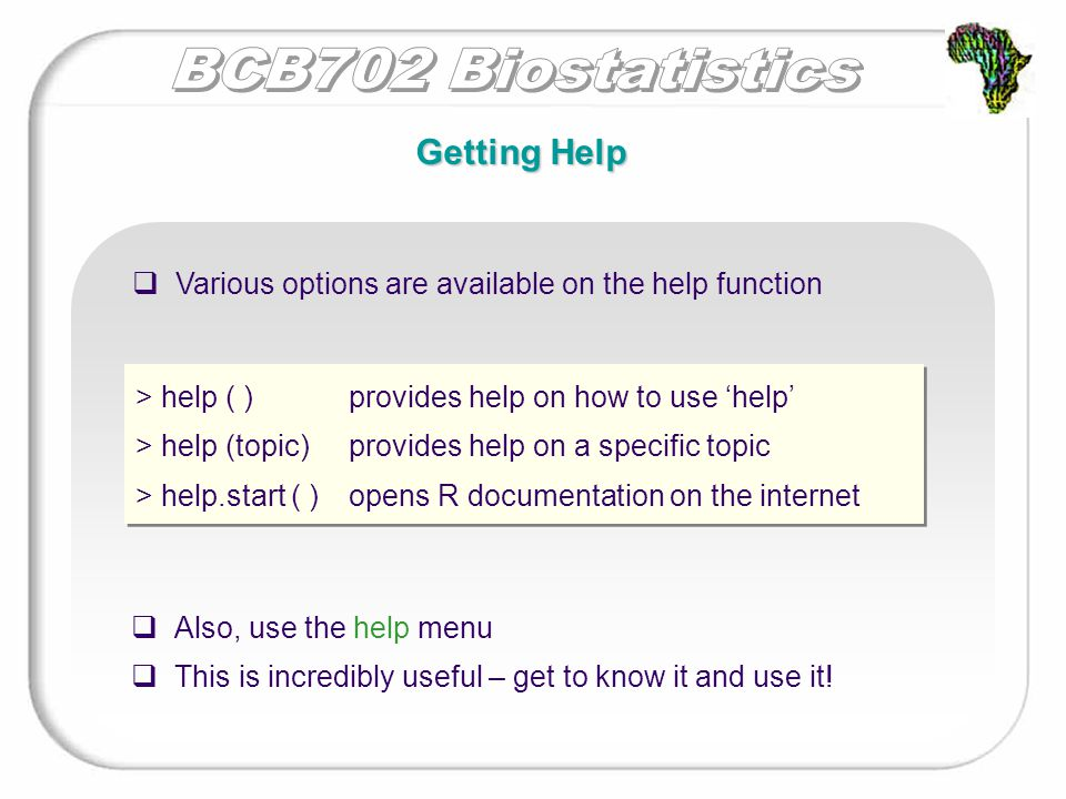 Getting Help > help ( ) provides help on how to use 'help' > help (topic)provides help on a specific topic > help.start ( )opens R documentation on the internet > help ( ) provides help on how to use 'help' > help (topic)provides help on a specific topic > help.start ( )opens R documentation on the internet  Various options are available on the help function  Also, use the help menu  This is incredibly useful – get to know it and use it!