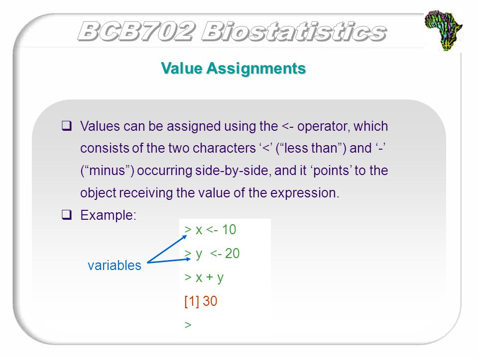 Value Assignments  Values can be assigned using the <- operator, which consists of the two characters '<' ( less than ) and '-' ( minus ) occurring side-by-side, and it 'points' to the object receiving the value of the expression.