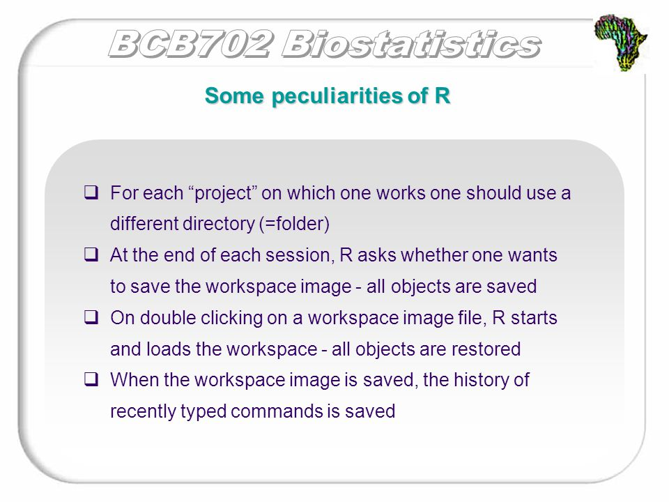  For each project on which one works one should use a different directory (=folder)  At the end of each session, R asks whether one wants to save the workspace image - all objects are saved  On double clicking on a workspace image file, R starts and loads the workspace - all objects are restored  When the workspace image is saved, the history of recently typed commands is saved Some peculiarities of R