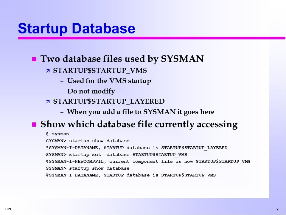 9 S59 Startup Database n Two database files used by SYSMAN ä STARTUP$STARTUP_VMS – Used for the VMS startup – Do not modify ä STARTUP$STARTUP_LAYERED – When you add a file to SYSMAN it goes here n Show which database file currently accessing $ sysman SYSMAN> startup show database %SYSMAN-I-DATANAME, STARTUP database is STARTUP$STARTUP_LAYERED SYSMAN> startup set database STARTUP$STARTUP_VMS %SYSMAN-I-NEWCOMPFIL, current component file is now STARTUP$STARTUP_VMS SYSMAN> startup show database %SYSMAN-I-DATANAME, STARTUP database is STARTUP$STARTUP_VMS