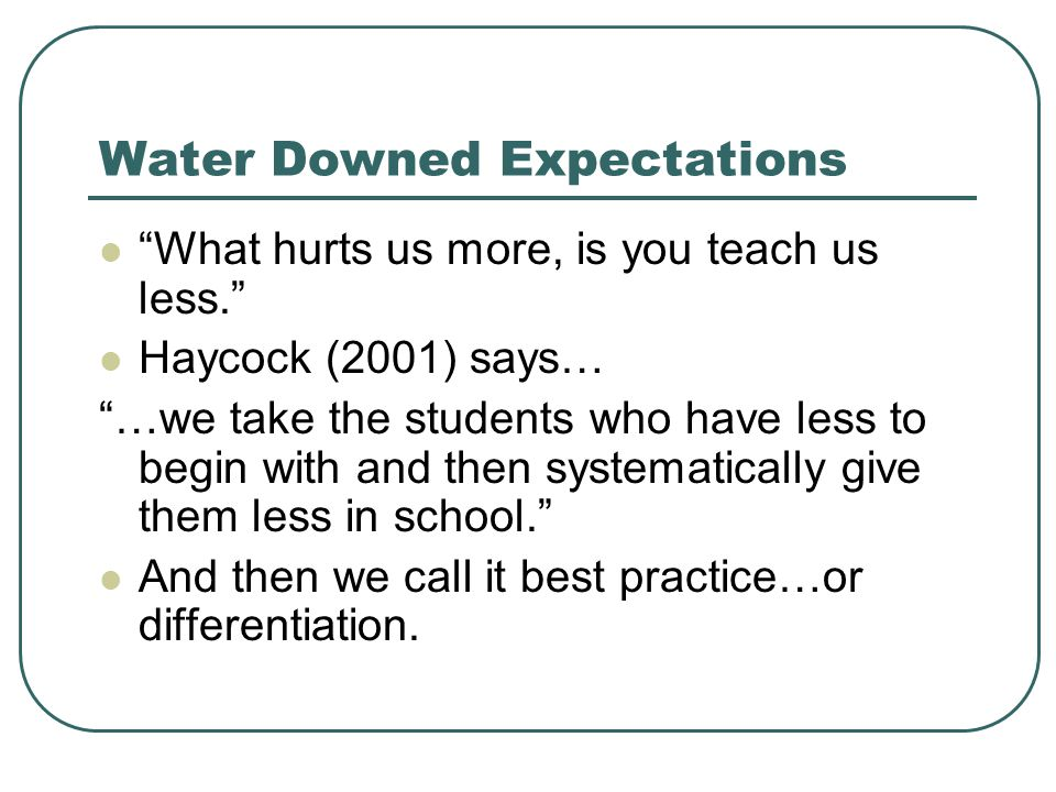 Water Downed Expectations What hurts us more, is you teach us less. Haycock (2001) says… …we take the students who have less to begin with and then systematically give them less in school. And then we call it best practice…or differentiation.