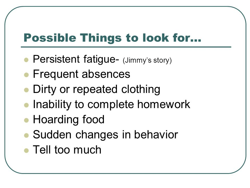 Possible Things to look for… Persistent fatigue- (Jimmy's story) Frequent absences Dirty or repeated clothing Inability to complete homework Hoarding food Sudden changes in behavior Tell too much