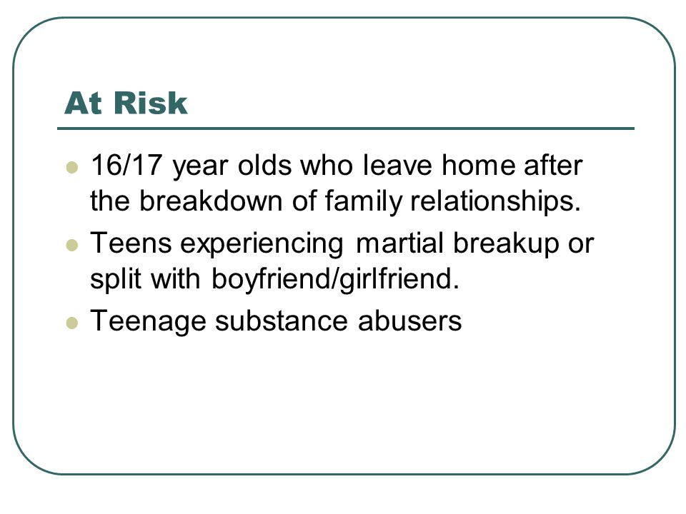 At Risk 16/17 year olds who leave home after the breakdown of family relationships.