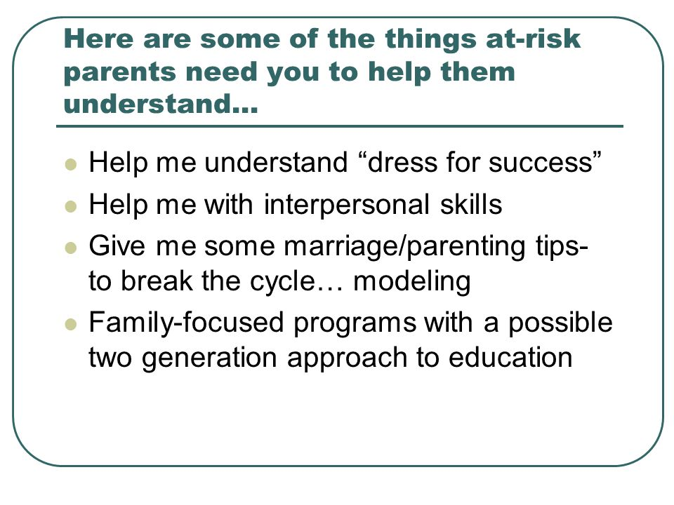 Here are some of the things at-risk parents need you to help them understand… Help me understand dress for success Help me with interpersonal skills Give me some marriage/parenting tips- to break the cycle… modeling Family-focused programs with a possible two generation approach to education