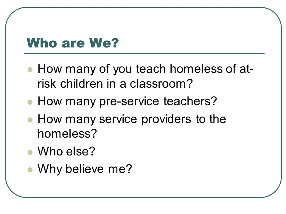 Who are We. How many of you teach homeless of at- risk children in a classroom.
