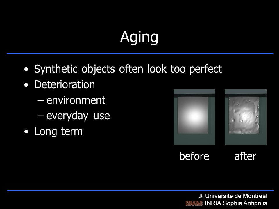 Université de Montréal INRIA Sophia Antipolis Aging Synthetic objects often look too perfect Deterioration –environment –everyday use Long term beforeafter