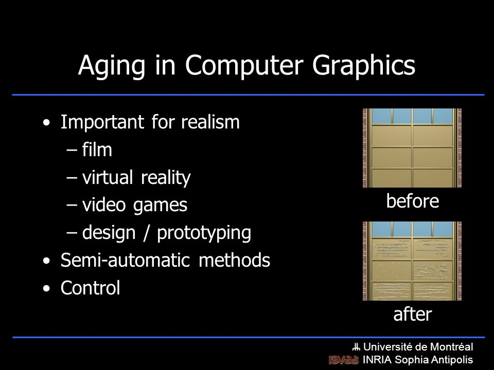 Université de Montréal INRIA Sophia Antipolis Aging in Computer Graphics Important for realism –film –virtual reality –video games –design / prototyping Semi-automatic methods Control after before