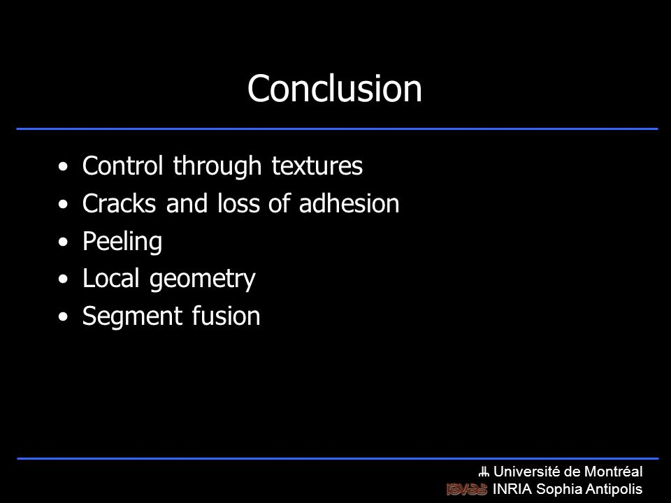 Université de Montréal INRIA Sophia Antipolis Conclusion Control through textures Cracks and loss of adhesion Peeling Local geometry Segment fusion