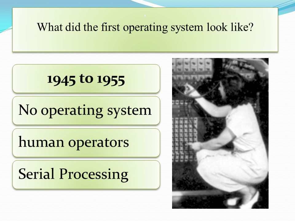 . What did the first operating system look like? 1945 to 1955No operating systemhuman operatorsSerial Processing