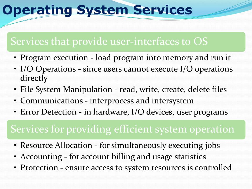 Operating System Services Services that provide user-interfaces to OS Program execution - load program into memory and run it I/O Operations - since u