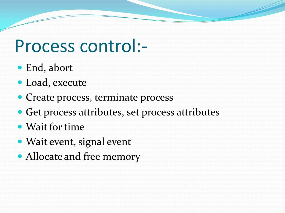 Process control:- End, abort Load, execute Create process, terminate process Get process attributes, set process attributes Wait for time Wait event, signal event Allocate and free memory