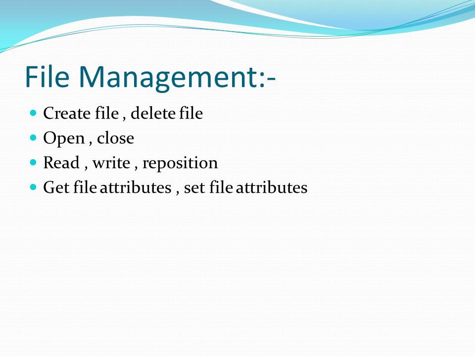 File Management:- Create file, delete file Open, close Read, write, reposition Get file attributes, set file attributes