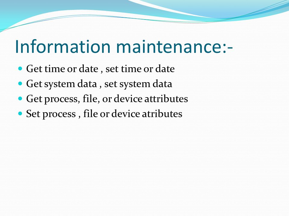 Information maintenance:- Get time or date, set time or date Get system data, set system data Get process, file, or device attributes Set process, fil