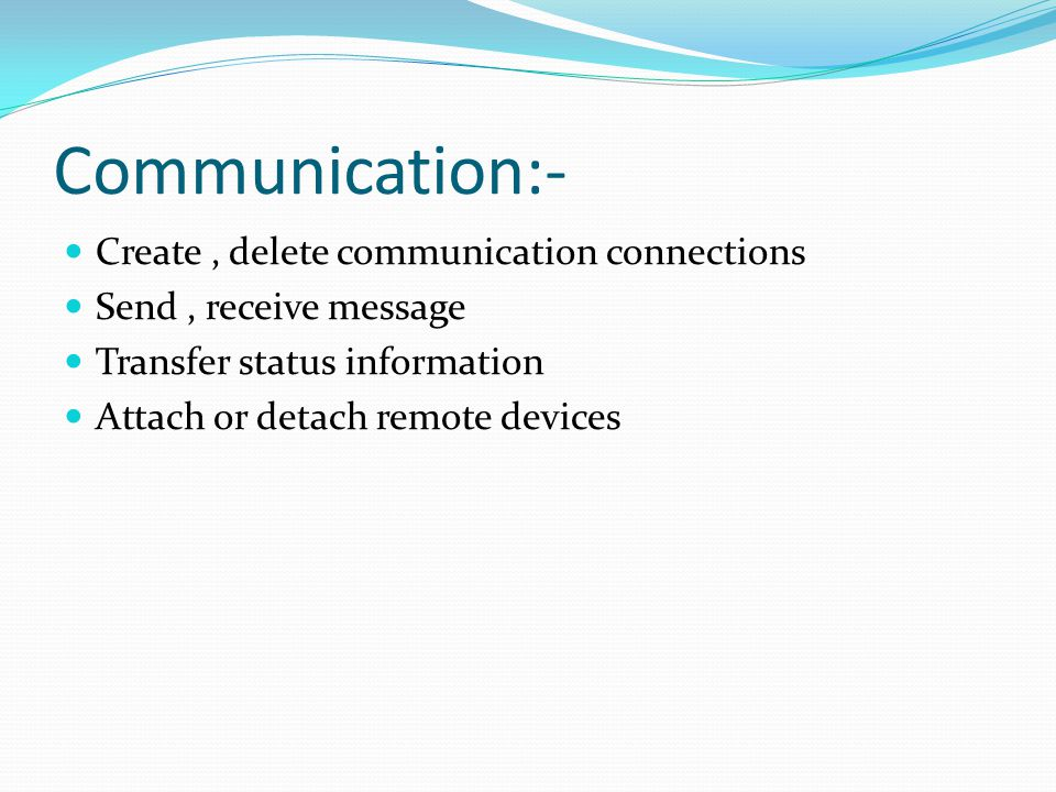 Communication:- Create, delete communication connections Send, receive message Transfer status information Attach or detach remote devices