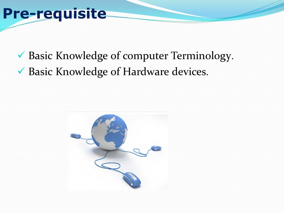 Pre-requisite Basic Knowledge of computer Terminology. Basic Knowledge of Hardware devices.