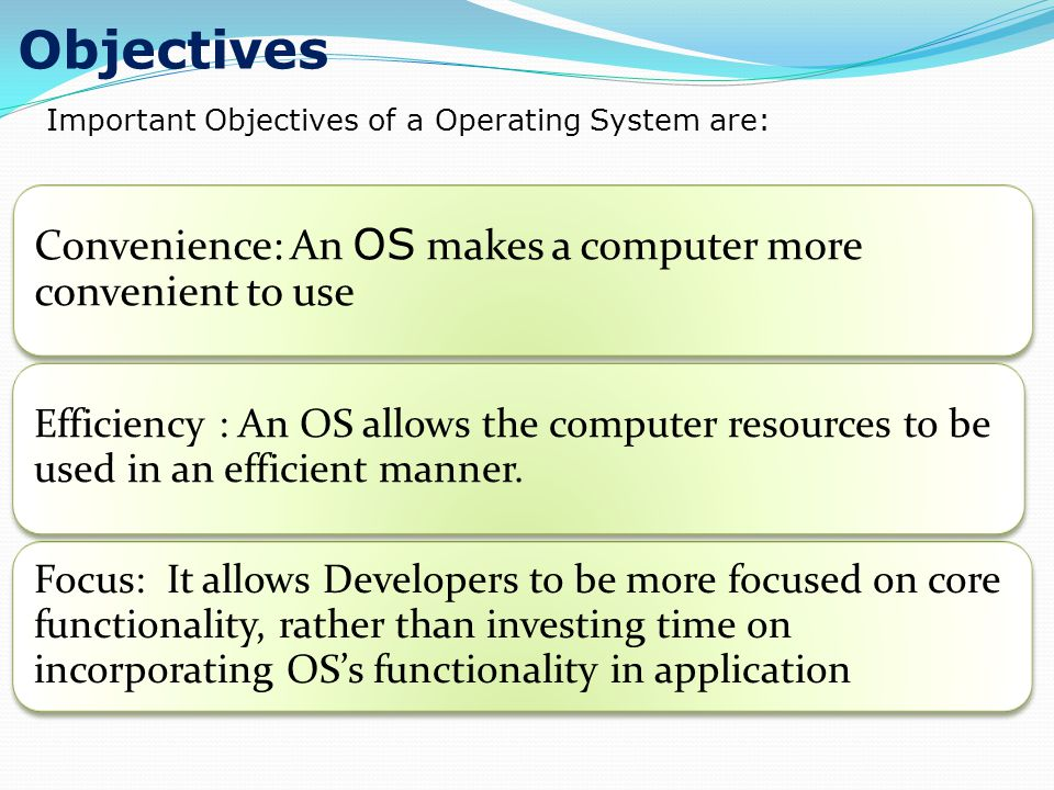 Objectives Convenience: An OS makes a computer more convenient to use Efficiency : An OS allows the computer resources to be used in an efficient manner.