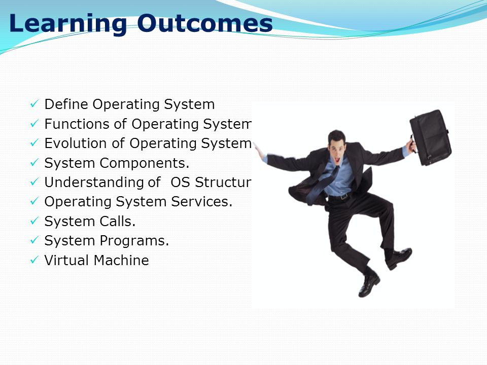 Learning Outcomes Define Operating System Functions of Operating System. Evolution of Operating System. System Components. Understanding of OS Structu