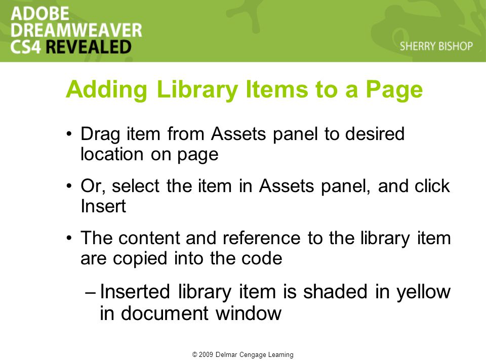 © 2009 Delmar Cengage Learning Adding Library Items to a Page Drag item from Assets panel to desired location on page Or, select the item in Assets panel, and click Insert The content and reference to the library item are copied into the code – Inserted library item is shaded in yellow in document window