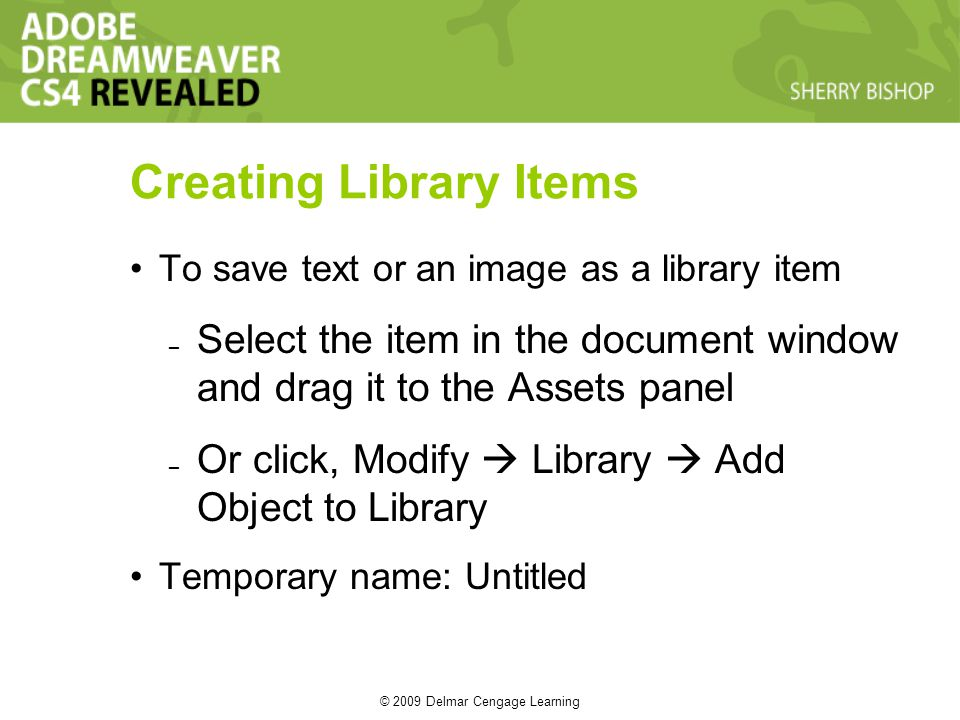 © 2009 Delmar Cengage Learning To save text or an image as a library item – Select the item in the document window and drag it to the Assets panel – Or click, Modify  Library  Add Object to Library Temporary name: Untitled Creating Library Items