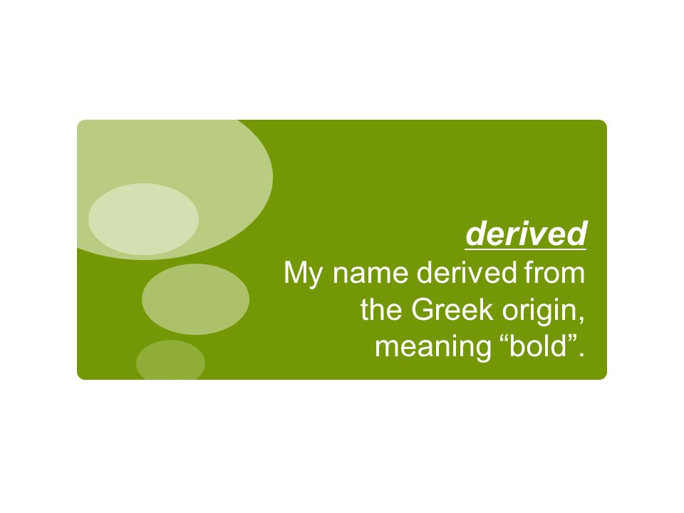 "derived My name derived from the Greek origin, meaning ""bold""."