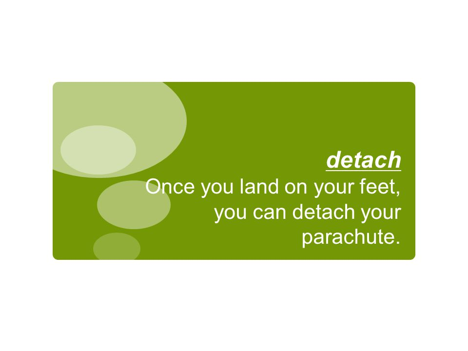 detach Once you land on your feet, you can detach your parachute.