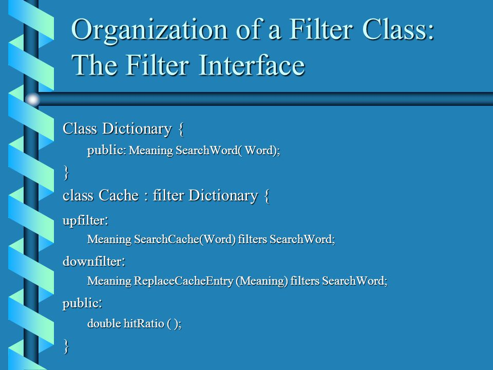 Organization of a Filter Class: The Filter Interface Class Dictionary { public: Meaning SearchWord( Word); } class Cache : filter Dictionary { upfilter : Meaning SearchCache(Word) filters SearchWord; downfilter : Meaning ReplaceCacheEntry (Meaning) filters SearchWord; public : double hitRatio ( ); }