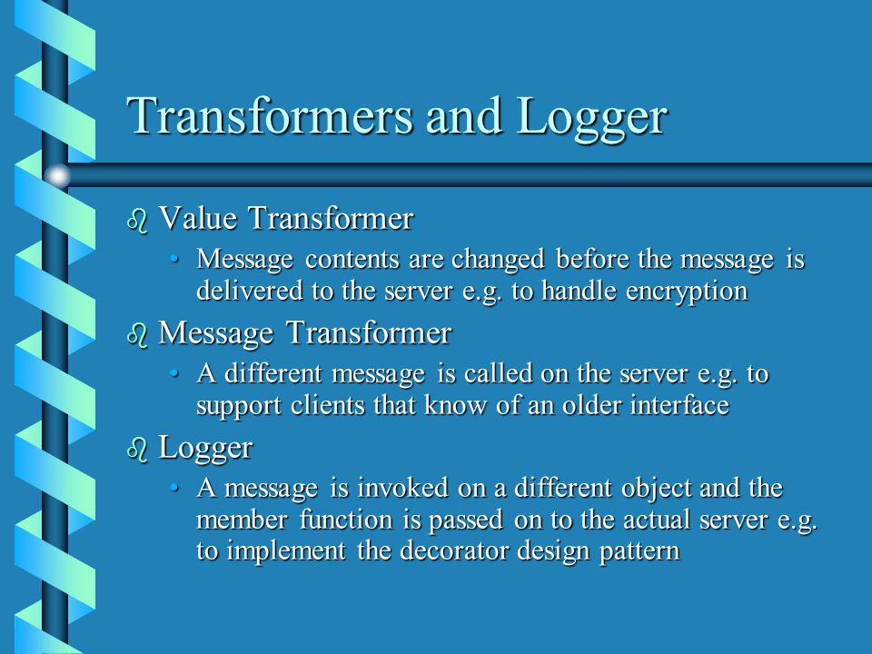 Transformers and Logger b Value Transformer Message contents are changed before the message is delivered to the server e.g.
