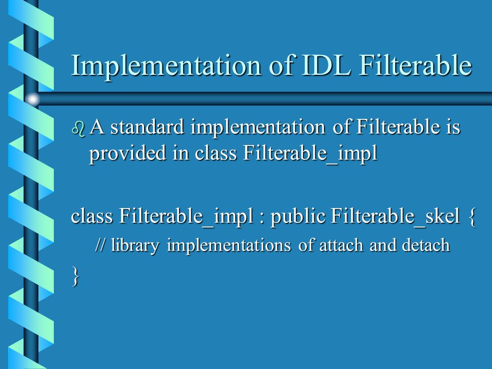 Implementation of IDL Filterable b A standard implementation of Filterable is provided in class Filterable_impl class Filterable_impl : public Filterable_skel { // library implementations of attach and detach }