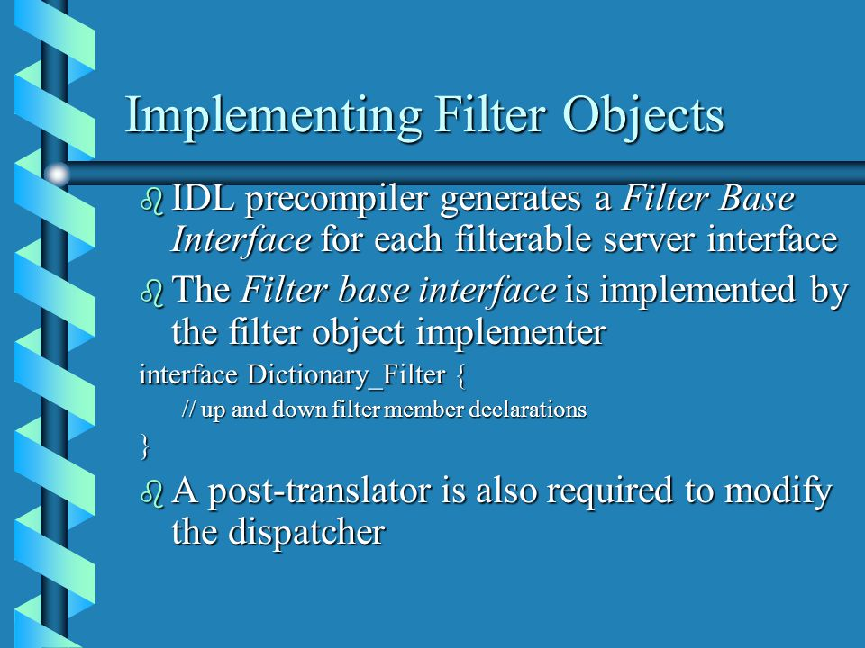 Implementing Filter Objects b IDL precompiler generates a Filter Base Interface for each filterable server interface b The Filter base interface is implemented by the filter object implementer interface Dictionary_Filter { // up and down filter member declarations } b A post-translator is also required to modify the dispatcher
