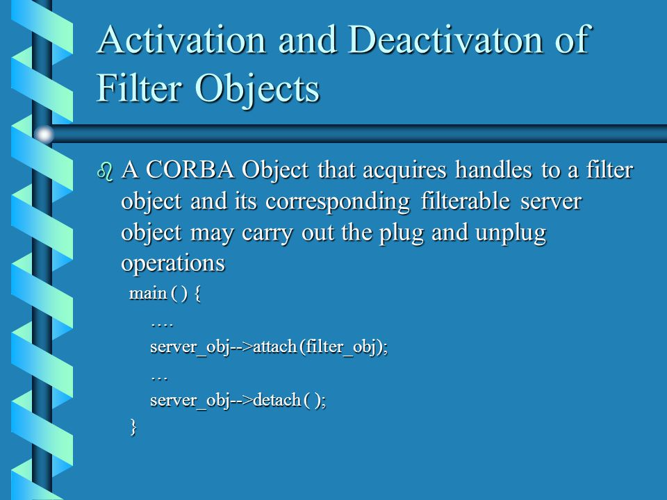 Activation and Deactivaton of Filter Objects b A CORBA Object that acquires handles to a filter object and its corresponding filterable server object may carry out the plug and unplug operations main ( ) { ….
